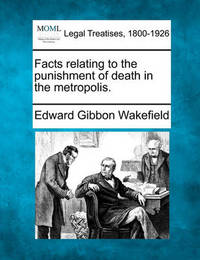 Facts Relating to the Punishment of Death in the Metropolis. by Edward Gibbon Wakefield