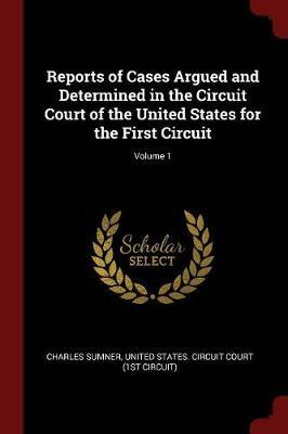 Reports of Cases Argued and Determined in the Circuit Court of the United States for the First Circuit; Volume 1 by Charles Sumner image
