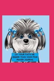 Let Your Faith Be Bigger Than Your Fear Prayer Journal by LM Shores