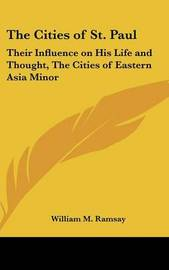 The Cities of St. Paul: Their Influence on His Life and Thought, the Cities of Eastern Asia Minor by William M Ramsay
