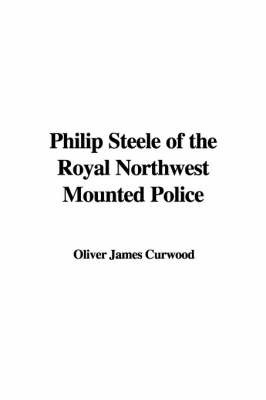 Philip Steele of the Royal Northwest Mounted Police by Oliver James Curwood