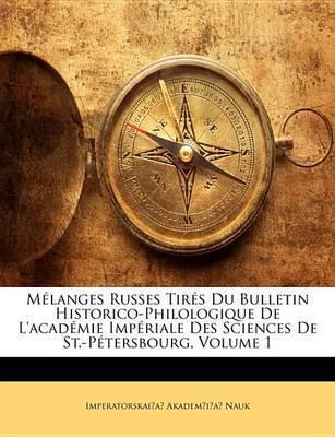 Mlanges Russes Tirs Du Bulletin Historico-Philologique de L'Acadmie Impriale Des Sciences de St.-Ptersbourg, Volume 1 by Imperatorskai?a? Akadem?i?a Nauk