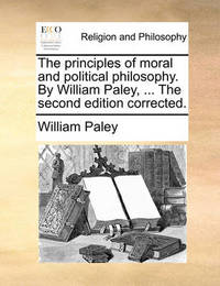 The Principles of Moral and Political Philosophy. by William Paley, ... the Second Edition Corrected. by William Paley