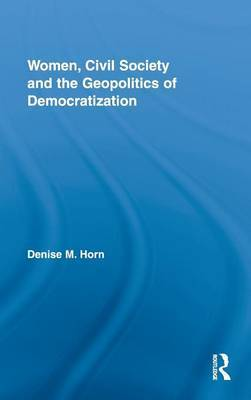 Women, Civil Society and the Geopolitics of Democratization by Denise M. Horn