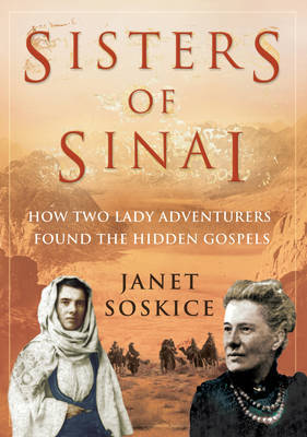 Sisters Of Sinai How Two Lady Adventurers Found the Hidden Gospel by Janet Soskice