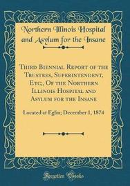 Third Biennial Report of the Trustees, Superintendent, Etc;, of the Northern Illinois Hospital and Asylum for the Insane by Northern Illinois Hospital and a Insane