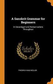 A Sanskrit Grammar for Beginners, in Devan gar and Roman Letters Throughout by Friedrich Max Muller