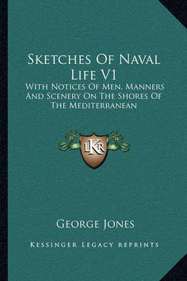 Sketches of Naval Life V1: With Notices of Men, Manners and Scenery on the Shores of the Mediterranean by George Jones image