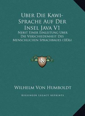 Uber Die Kawi-Sprache Auf Der Insel Java V1: Nebst Einer Einleitung Uber Die Verschiedenheit Des Menschlichen Sprachbaues (1836) by Wilhelm Von Humboldt