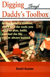 Digging Through Daddy's Toolbox: In the Father's Toolbox, You'll Find the Tools You Need to Plan, Build, and Fuel the Life You've Always Wanted by David Statum image
