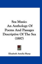 Sea Music: An Anthology of Poems and Passages Descriptive of the Sea (1887) by Elizabeth Amelia Sharp