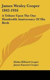 James Wesley Cooper 1842-1916: A Tribute Upon the One Hundredth Anniversary of His Birth by Elisha Hilliard Cooper