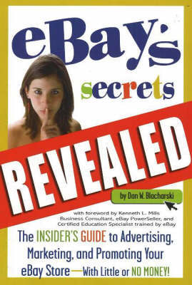 """eBay's"" Secrets Revealed: The Insider's Guide to Advertising, Marketing and Promoting Your ""eBay"" Store - With Little or No Money! by Dan W. Blacharski"