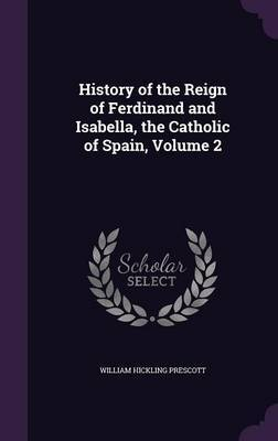 History of the Reign of Ferdinand and Isabella, the Catholic of Spain, Volume 2 by William Hickling Prescott image