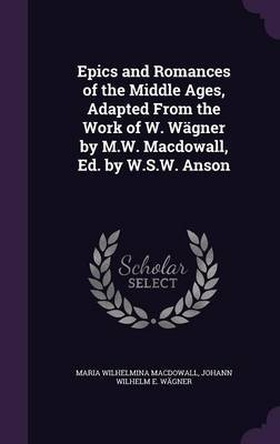 Epics and Romances of the Middle Ages, Adapted from the Work of W. Wagner by M.W. Macdowall, Ed. by W.S.W. Anson by Maria Wilhelmina Macdowall