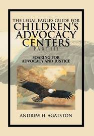 The Legal Eagles Guide for Children's Advocacy Centers Part III: Soaring for Advocacy and Justice by Andrew H. Agatston