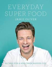 Everyday Super Food: Recipes for a Healthier Happier You by Jamie Oliver