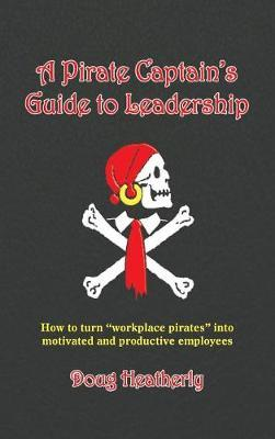 A Pirate Captain's Guide to Leadership by Doug Heatherly