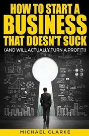How to Start a Business That Doesn't Suck (and Will Actually Make a Profit) by Michael R Clarke