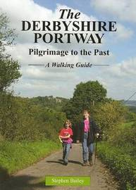 The Derbyshire Portway: Pilgrimage to the Past - a Walking Guide by Stephen Bailey