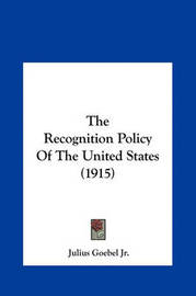 The Recognition Policy of the United States (1915) the Recognition Policy of the United States (1915) by Julius Goebel, JR.