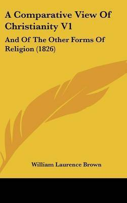 A Comparative View of Christianity V1: And of the Other Forms of Religion (1826) by William Laurence Brown