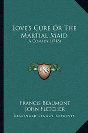 Love's Cure or the Martial Maid: A Comedy (1718) by Francis Beaumont