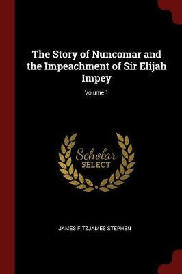 The Story of Nuncomar and the Impeachment of Sir Elijah Impey; Volume 1 by James Fitzjames Stephen