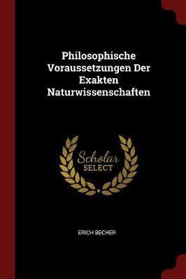 Philosophische Voraussetzungen Der Exakten Naturwissenschaften by Erich Becher