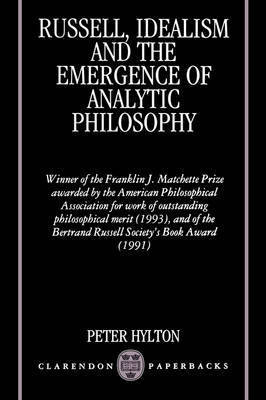 Russell, Idealism, and the Emergence of Analytic Philosophy by Peter Hylton