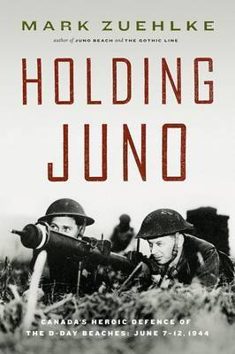 Holding Juno: Canada's Heroic Defense of the D-Day Beaches: June 7-12, 1944 by Mark Zuehlke