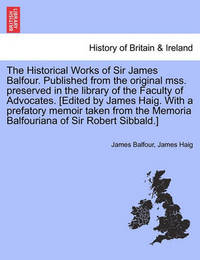 The Historical Works of Sir James Balfour. Published from the Original Mss. Preserved in the Library of the Faculty of Advocates. [Edited by James Haig. with a Prefatory Memoir Taken from the Memoria Balfouriana of Sir Robert Sibbald.] by James Balfour
