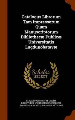 Catalogus Librorum Tam Impressorum Quam Manuscriptorum Bibliothecae Publicae Universitatis Lugdunobatavae by Wolferdus Senguerdius image