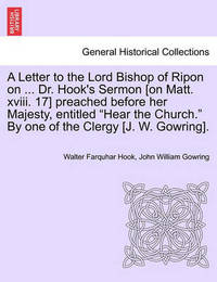 A Letter to the Lord Bishop of Ripon on ... Dr. Hook's Sermon [on Matt. XVIII. 17] Preached Before Her Majesty, Entitled Hear the Church. by One of the Clergy [j. W. Gowring]. by Walter Farquhar Hook