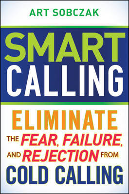 Smart Calling: Eliminate the Fear, Failure, and Rejection From Cold Calling by Art Sobczak