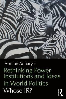 Rethinking Power, Institutions and Ideas in World Politics by Amitav Acharya