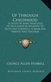 Up Through Childhood: A Study of Some Principles of Education in Relation to Faith and Conduct; A Book for Parents and Teachers by George Allen Hubbell