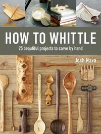 How to Whittle: 25 Beautiful Projects to Carve by Hand by Josh Nava