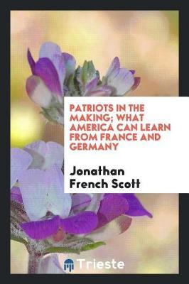 Patriots in the Making; What America Can Learn from France and Germany by Jonathan French Scott