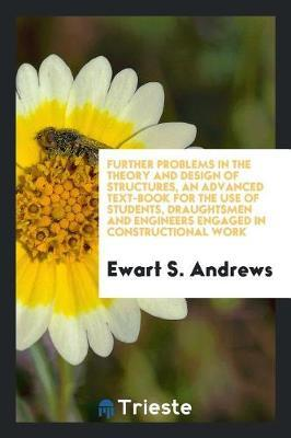 Further Problems in the Theory and Design of Structures, an Advanced Text-Book for the Use of Students, Draughtsmen and Engineers Engaged in Constructional Work by Ewart S Andrews