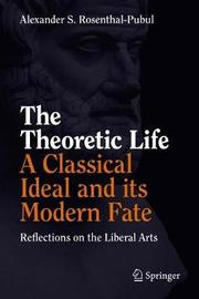 The Theoretic Life - A Classical Ideal and its Modern Fate by Alexander S. Rosenthal-Pubul