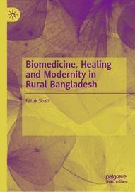 Biomedicine, Healing and Modernity in Rural Bangladesh by Faruk Shah