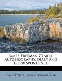 James Freeman Clarke: Autobiography, Diary and Correspondence by James Freeman Clarke
