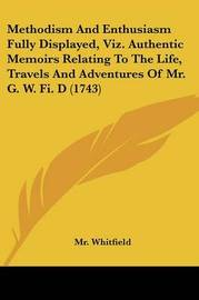 Methodism And Enthusiasm Fully Displayed, Viz. Authentic Memoirs Relating To The Life, Travels And Adventures Of Mr. G. W. Fi. D (1743) by MR Whitfield image