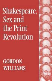 Shakespeare, Sex and the Print Revolution by Gordon Williams