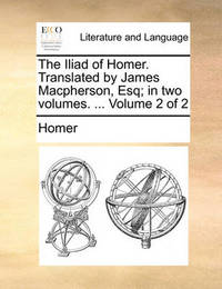 The Iliad of Homer. Translated by James MacPherson, Esq; In Two Volumes. ... Volume 2 of 2 by Homer
