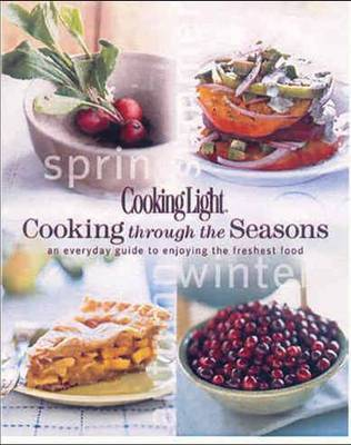 Cooking Through the Seasons: An Everyday Guide to Enjoying the Freshest Food by Cooking Light Magazine