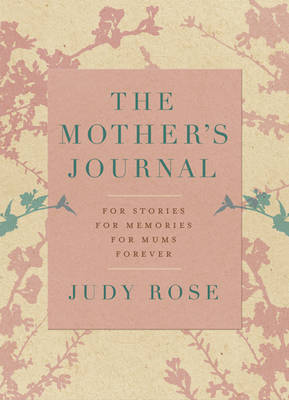 Mother's Journal: For Stories, for Memories, for Mums … Forever by Judy Rose