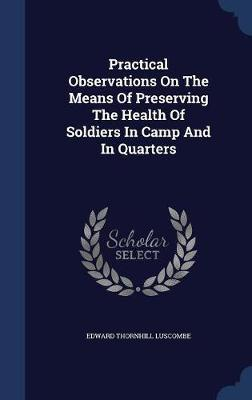 Practical Observations on the Means of Preserving the Health of Soldiers in Camp and in Quarters by Edward Thornhill Luscombe