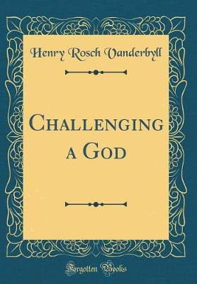Challenging a God (Classic Reprint) by Henry Rosch Vanderbyll